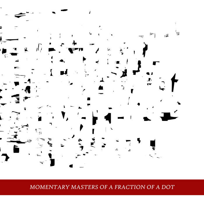 """""""Momentary Masters Of A Fraction Of A Dot"""""""